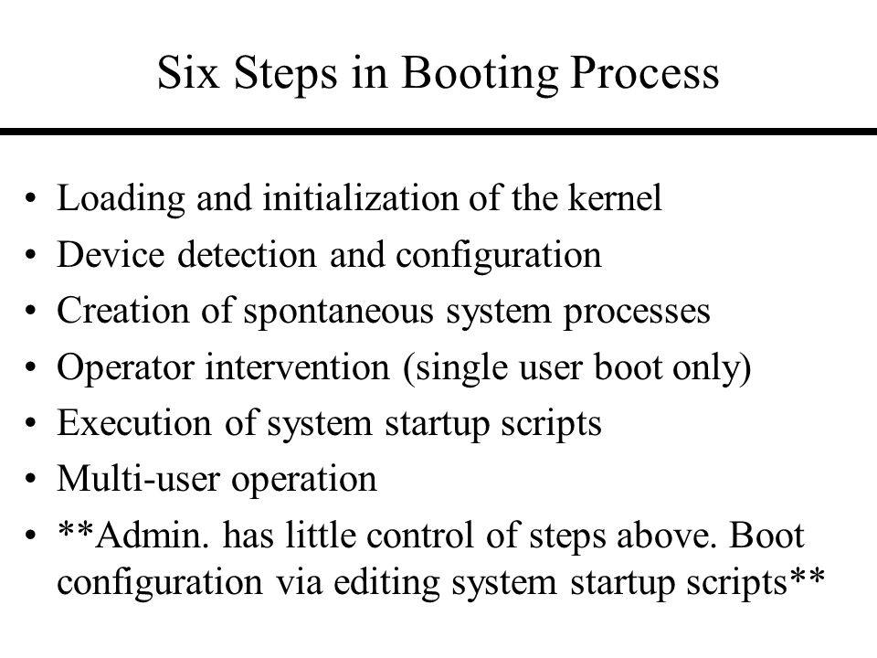 Six Steps in Booting Process Loading and initialization of the kernel Device detection and configuration Creation of spontaneous system processes Operator intervention (single user boot only) Execution of system startup scripts Multi-user operation **Admin.