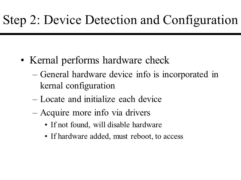 Step 2: Device Detection and Configuration Kernal performs hardware check –General hardware device info is incorporated in kernal configuration –Locate and initialize each device –Acquire more info via drivers If not found, will disable hardware If hardware added, must reboot, to access