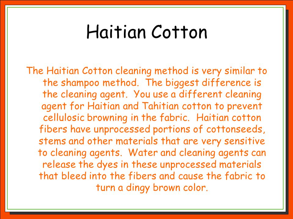 Haitian Cotton The Haitian Cotton cleaning method is very similar to the shampoo method. The biggest difference is the cleaning agent. You use a diffe