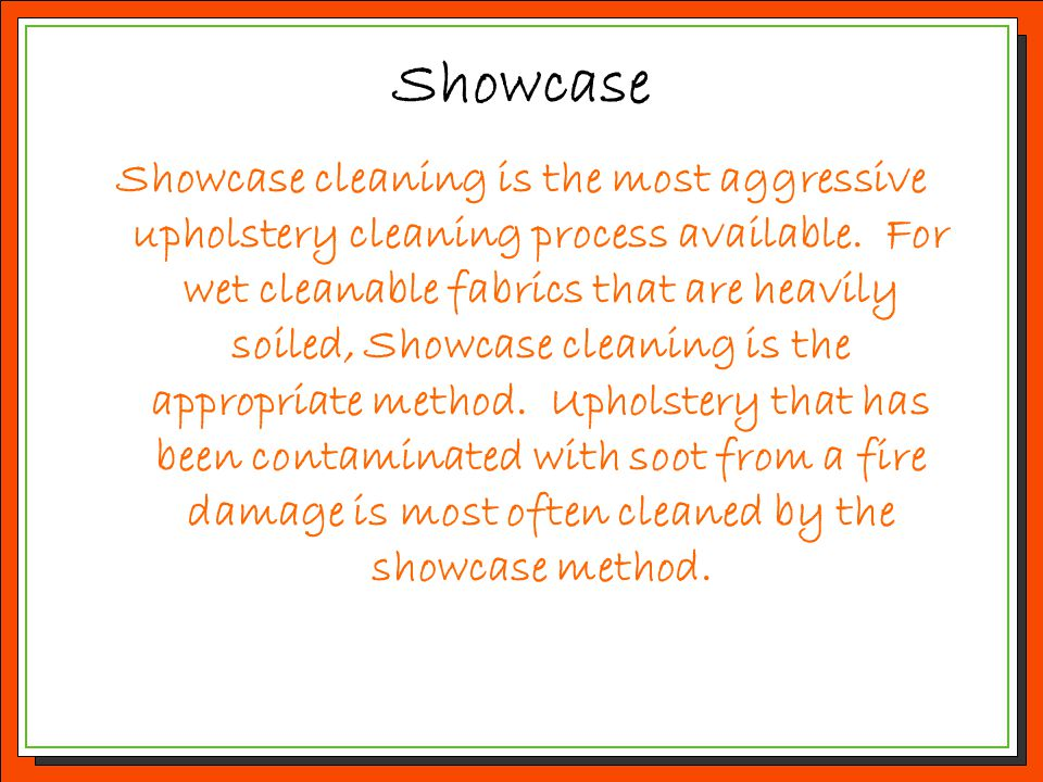 Showcase Showcase cleaning is the most aggressive upholstery cleaning process available. For wet cleanable fabrics that are heavily soiled, Showcase c