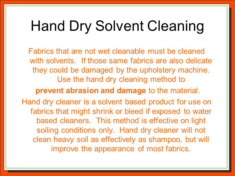 Hand Dry Solvent Cleaning Fabrics that are not wet cleanable must be cleaned with solvents. If those same fabrics are also delicate they could be dama
