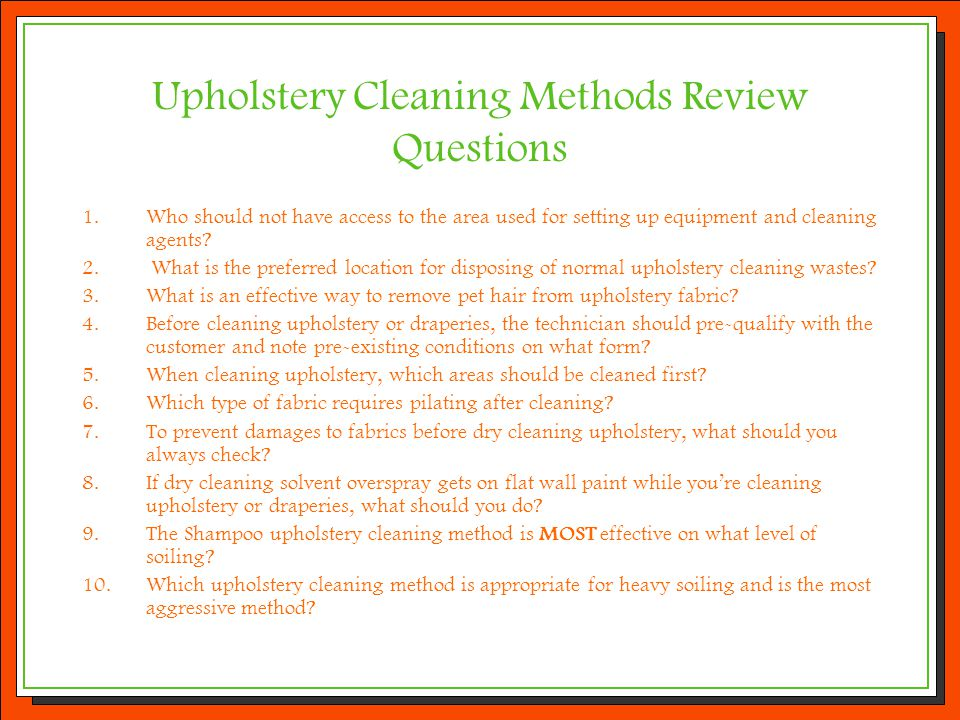 Upholstery Cleaning Methods Review Questions 1.Who should not have access to the area used for setting up equipment and cleaning agents? 2. What is th