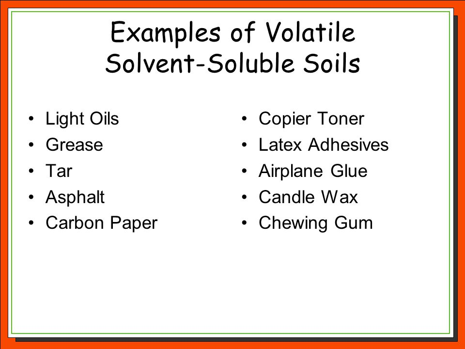 Examples of Volatile Solvent-Soluble Soils Light Oils Grease Tar Asphalt Carbon Paper Copier Toner Latex Adhesives Airplane Glue Candle Wax Chewing Gu