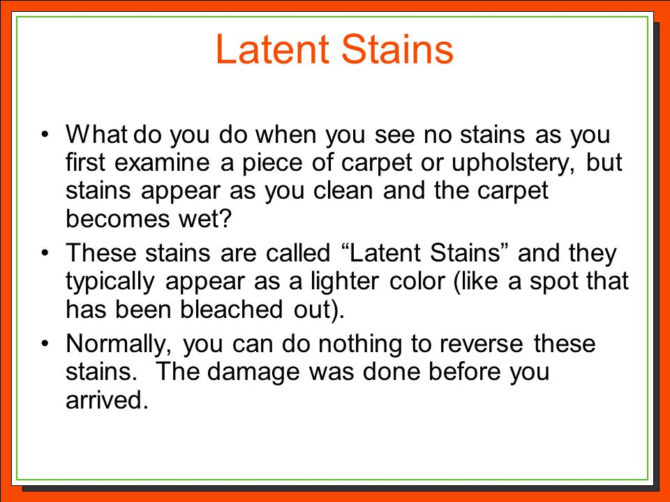 Latent Stains What do you do when you see no stains as you first examine a piece of carpet or upholstery, but stains appear as you clean and the carpe