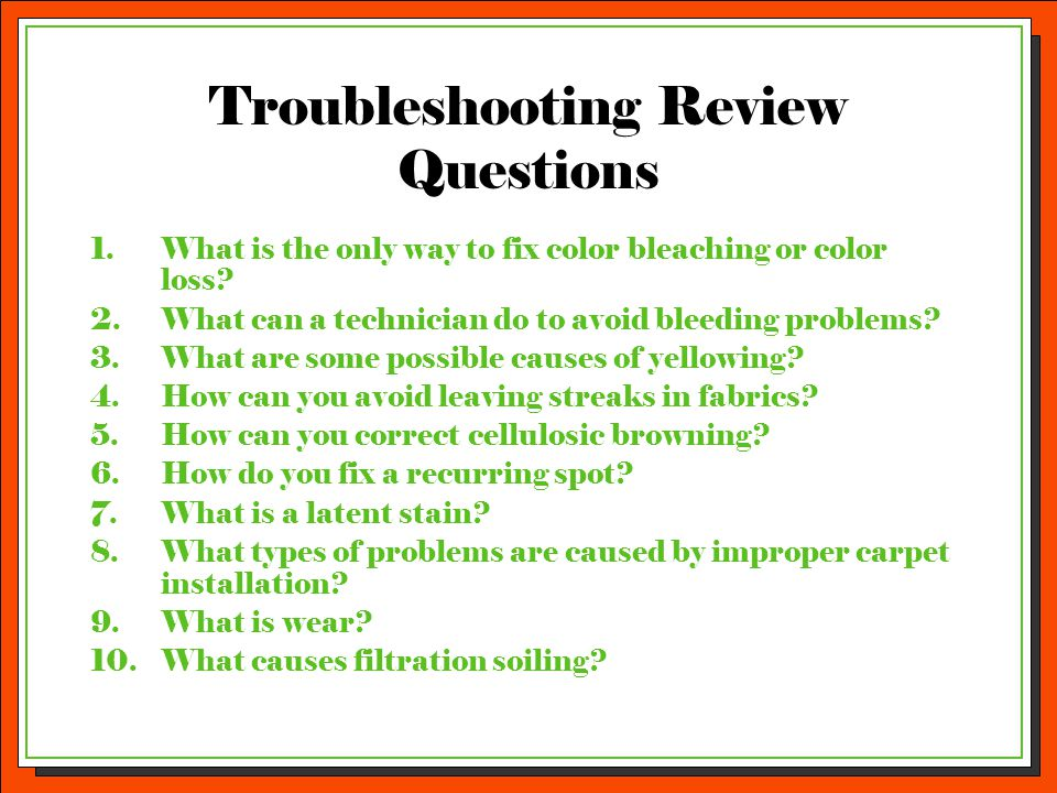 Troubleshooting Review Questions 1.What is the only way to fix color bleaching or color loss? 2.What can a technician do to avoid bleeding problems? 3