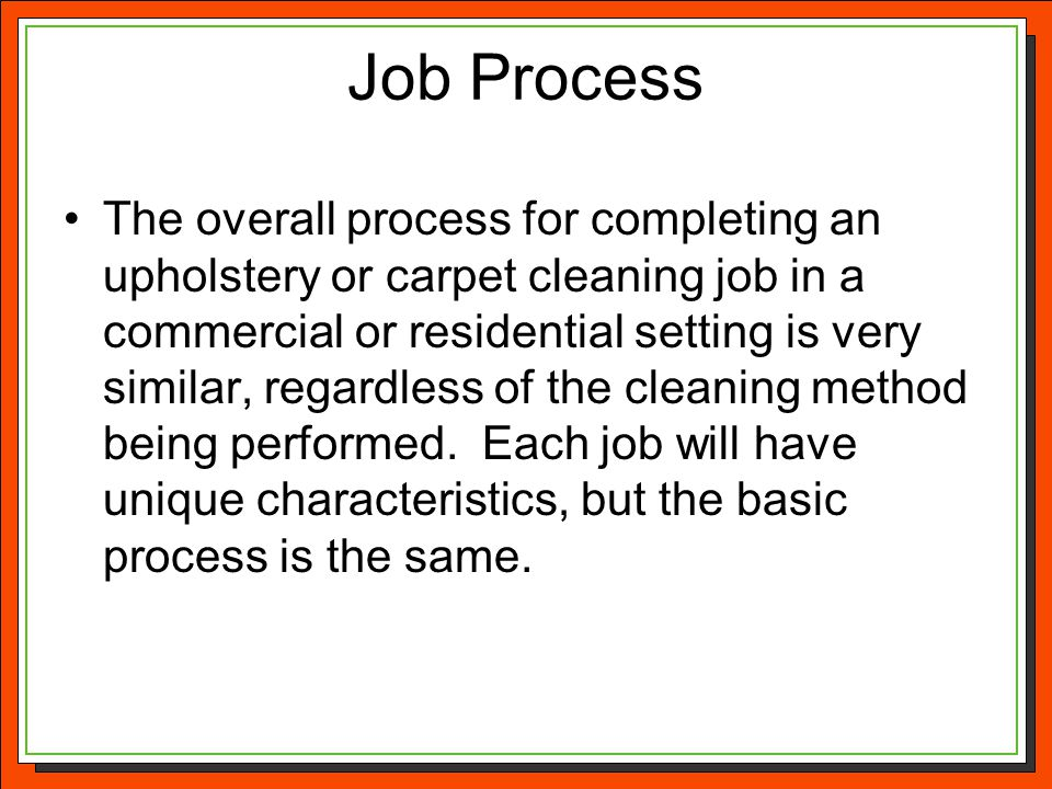 Job Process The overall process for completing an upholstery or carpet cleaning job in a commercial or residential setting is very similar, regardless
