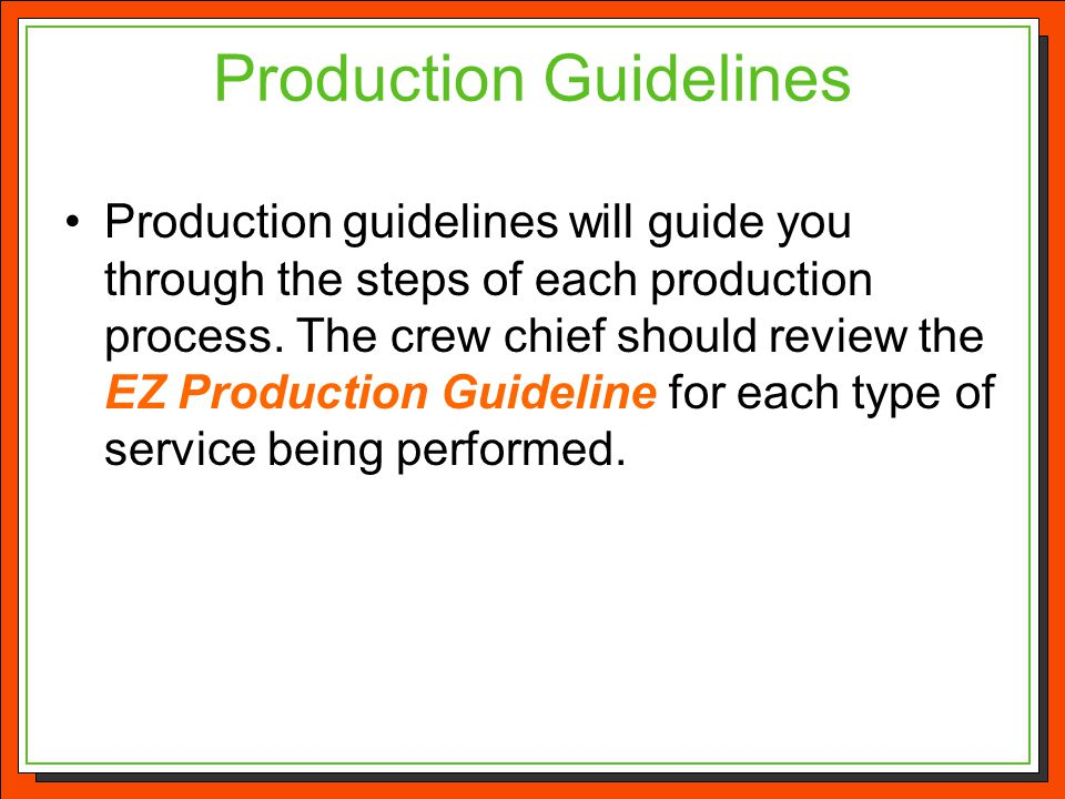 Production Guidelines Production guidelines will guide you through the steps of each production process. The crew chief should review the EZ Productio