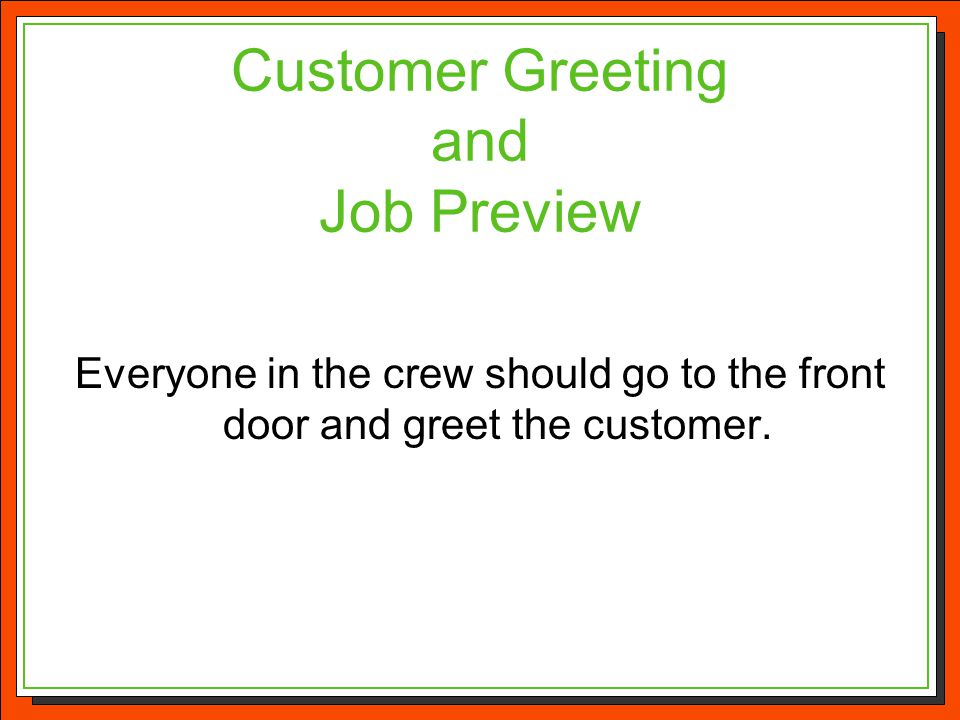 Customer Greeting and Job Preview Everyone in the crew should go to the front door and greet the customer.
