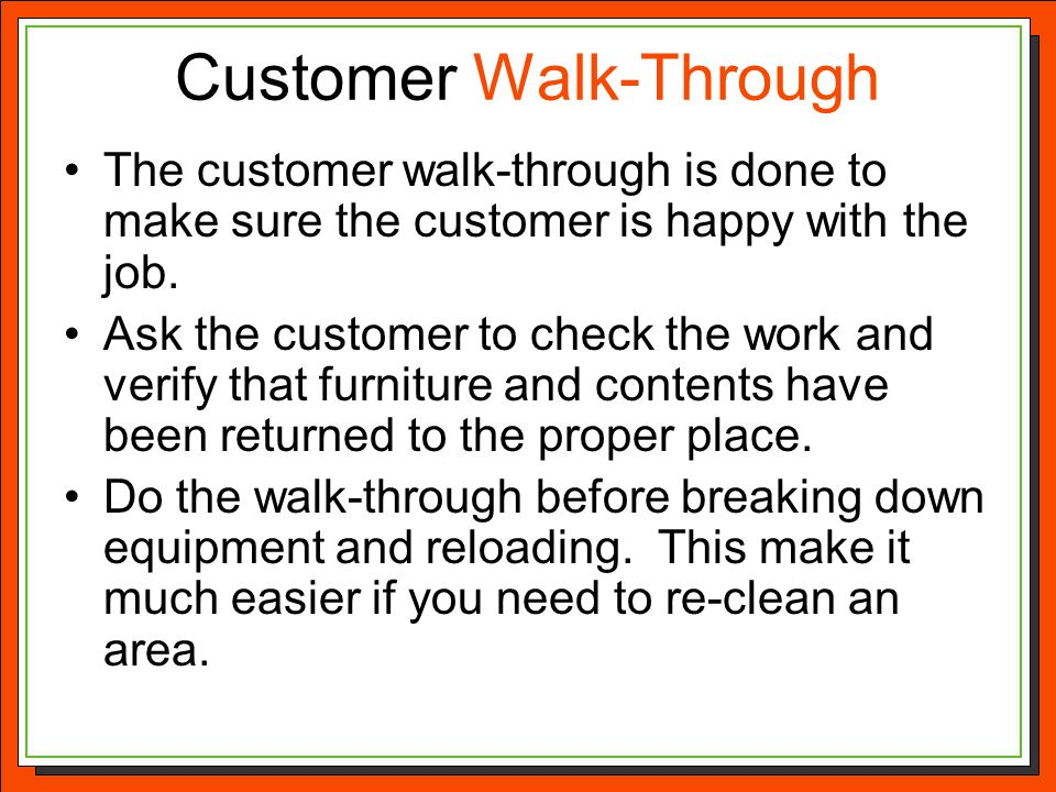 Customer Walk-Through The customer walk-through is done to make sure the customer is happy with the job. Ask the customer to check the work and verify