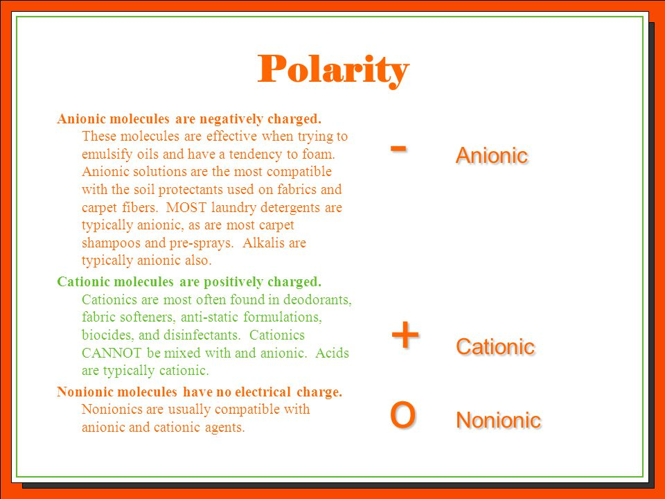 Polarity Anionic molecules are negatively charged. These molecules are effective when trying to emulsify oils and have a tendency to foam. Anionic sol