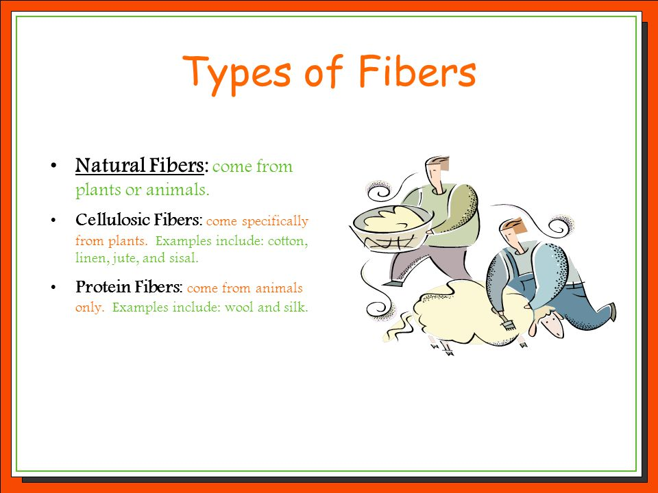 Types of Fibers Natural Fibers: come from plants or animals. Cellulosic Fibers: come specifically from plants. Examples include: cotton, linen, jute,