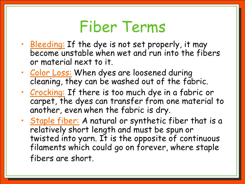 Fiber Terms Bleeding: If the dye is not set properly, it may become unstable when wet and run into the fibers or material next to it. Color Loss: When