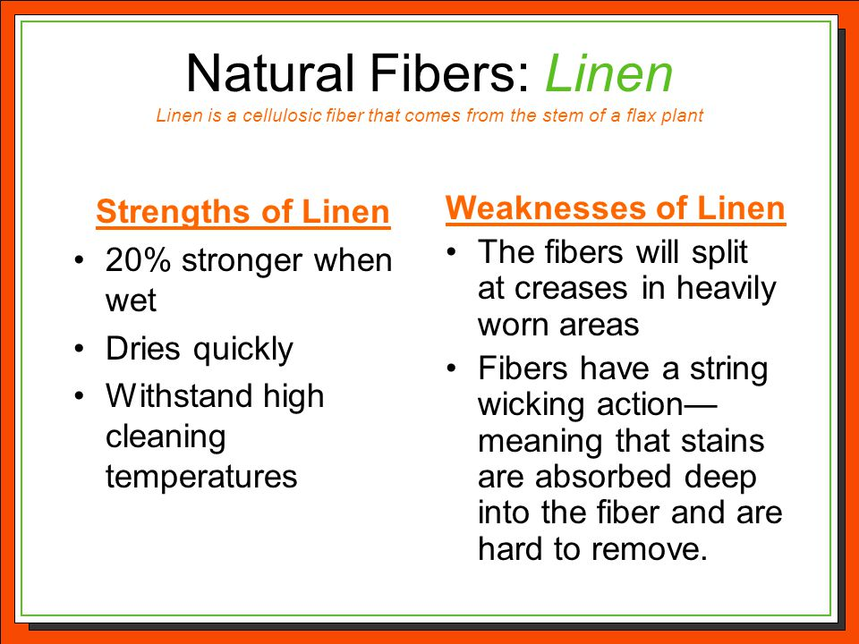 Natural Fibers: Linen Linen is a cellulosic fiber that comes from the stem of a flax plant Strengths of Linen 20% stronger when wet Dries quickly With