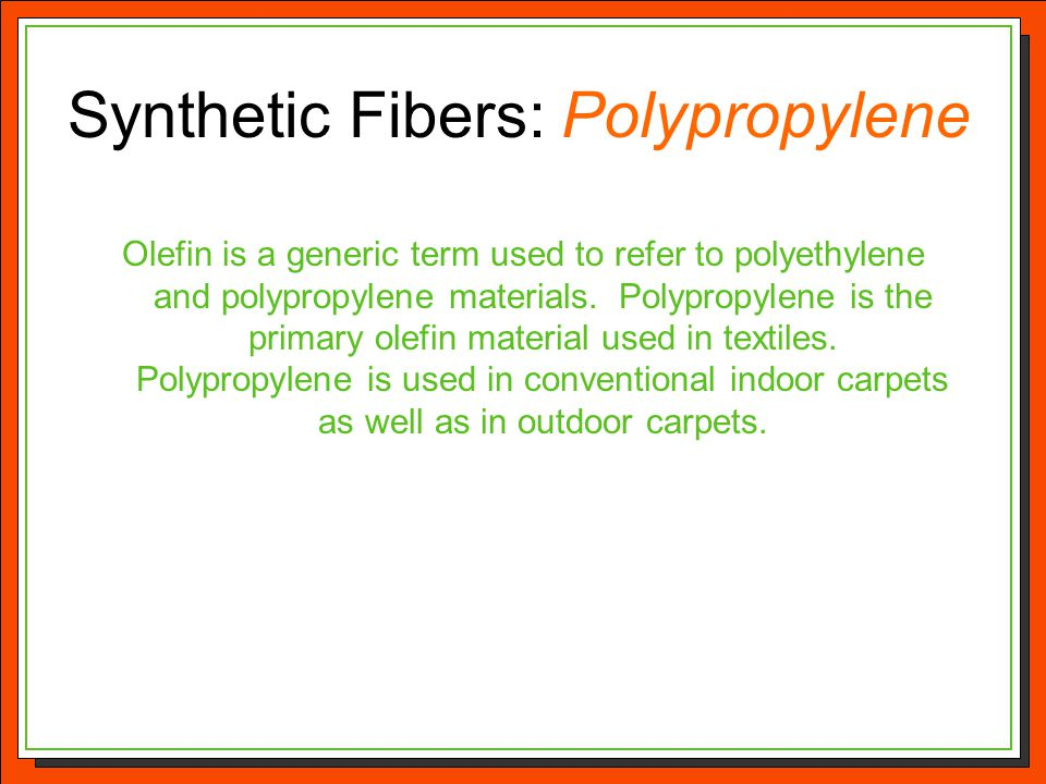 Synthetic Fibers: Polypropylene Olefin is a generic term used to refer to polyethylene and polypropylene materials. Polypropylene is the primary olefi