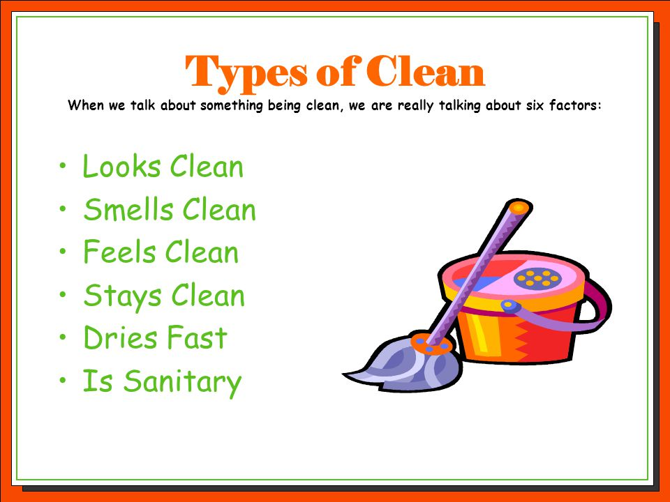 Types of Clean When we talk about something being clean, we are really talking about six factors: Looks Clean Smells Clean Feels Clean Stays Clean Dri