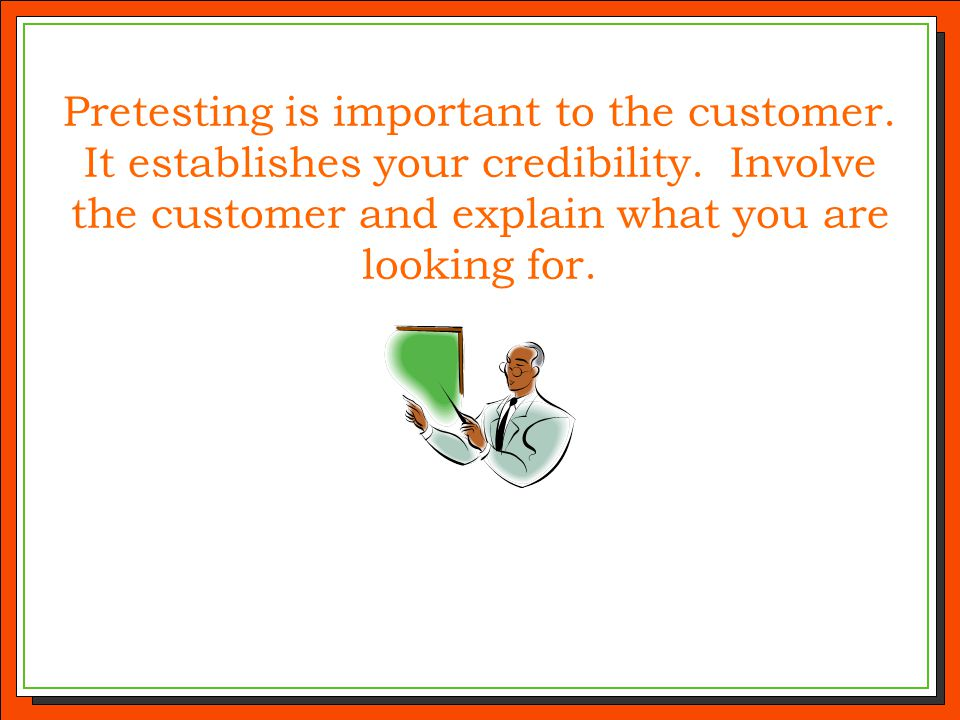Pretesting is important to the customer. It establishes your credibility. Involve the customer and explain what you are looking for.