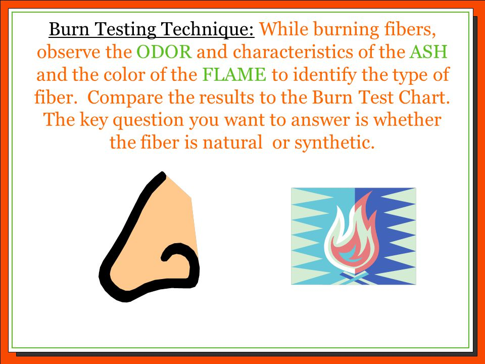 Burn Testing Technique: While burning fibers, observe the ODOR and characteristics of the ASH and the color of the FLAME to identify the type of fiber