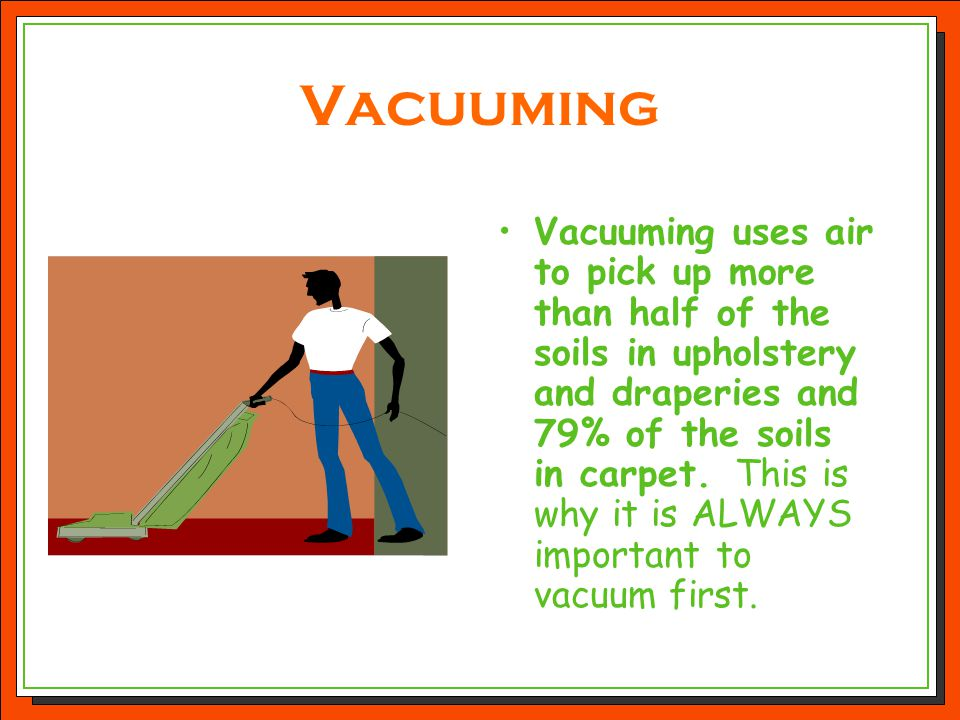 Vacuuming Vacuuming uses air to pick up more than half of the soils in upholstery and draperies and 79% of the soils in carpet. This is why it is ALWA