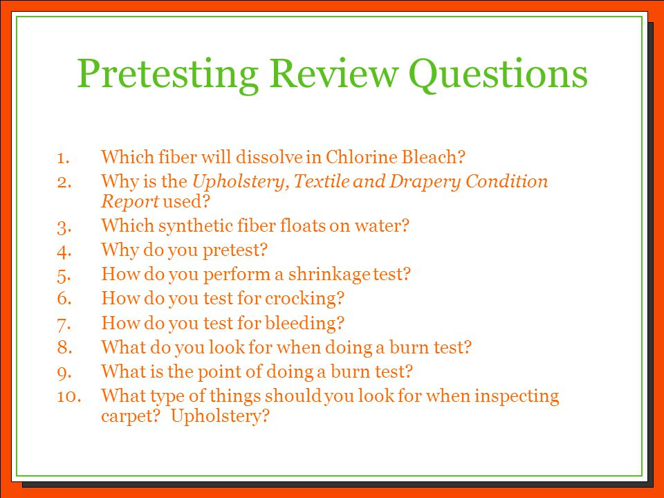 Pretesting Review Questions 1.Which fiber will dissolve in Chlorine Bleach? 2.Why is the Upholstery, Textile and Drapery Condition Report used? 3.Whic