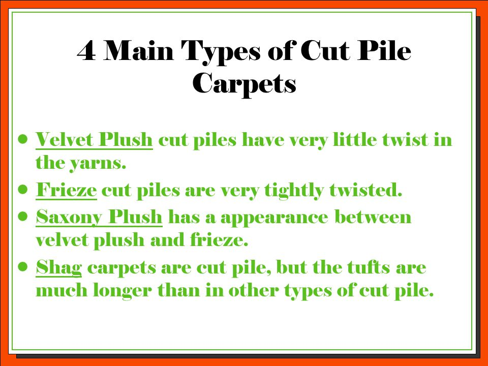 4 Main Types of Cut Pile Carpets Velvet Plush cut piles have very little twist in the yarns. Frieze cut piles are very tightly twisted. Saxony Plush h