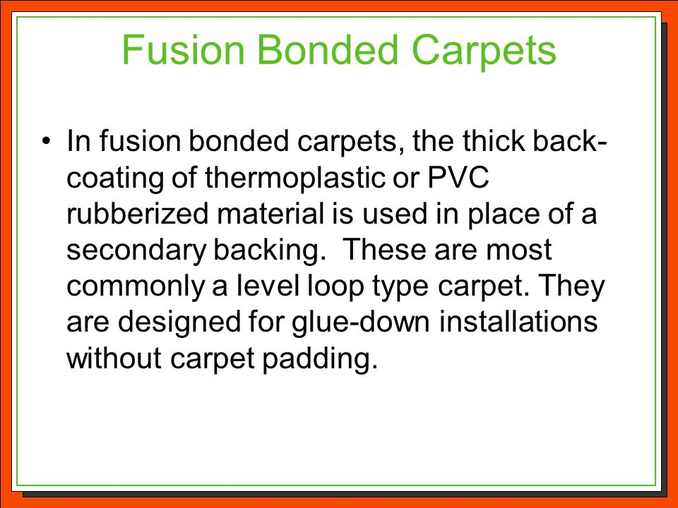 Fusion Bonded Carpets In fusion bonded carpets, the thick back- coating of thermoplastic or PVC rubberized material is used in place of a secondary ba