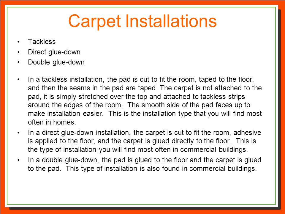 Carpet Installations Tackless Direct glue-down Double glue-down In a tackless installation, the pad is cut to fit the room, taped to the floor, and th