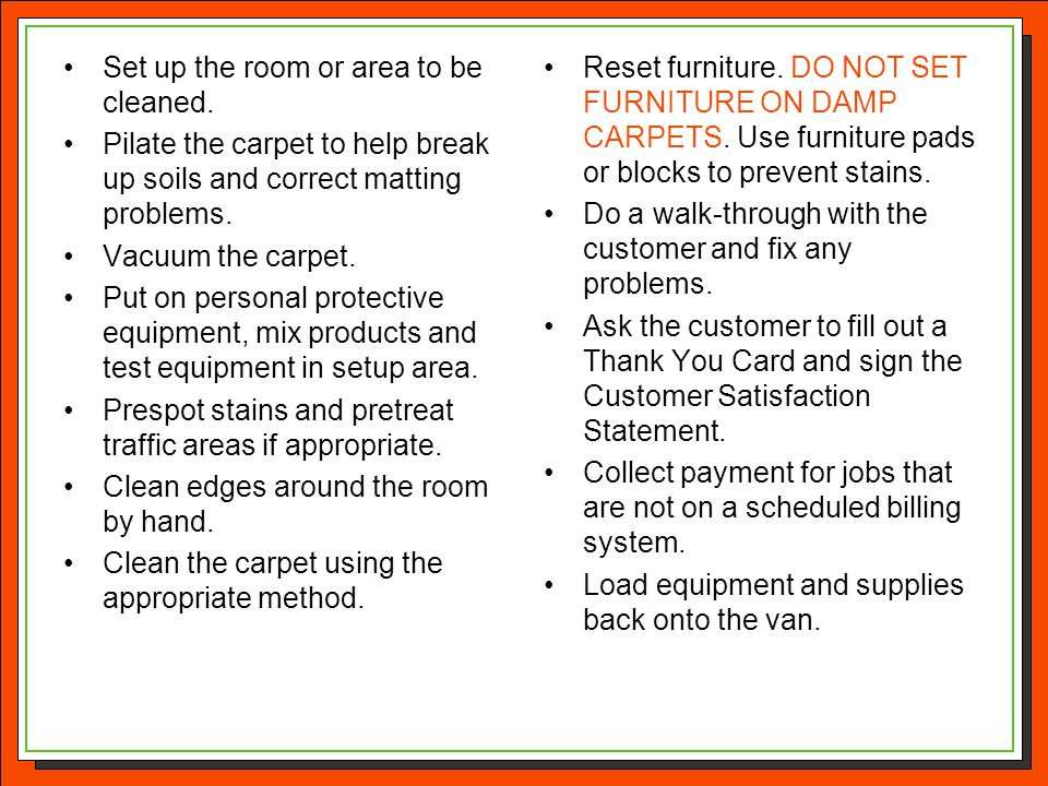 Set up the room or area to be cleaned. Pilate the carpet to help break up soils and correct matting problems. Vacuum the carpet. Put on personal prote