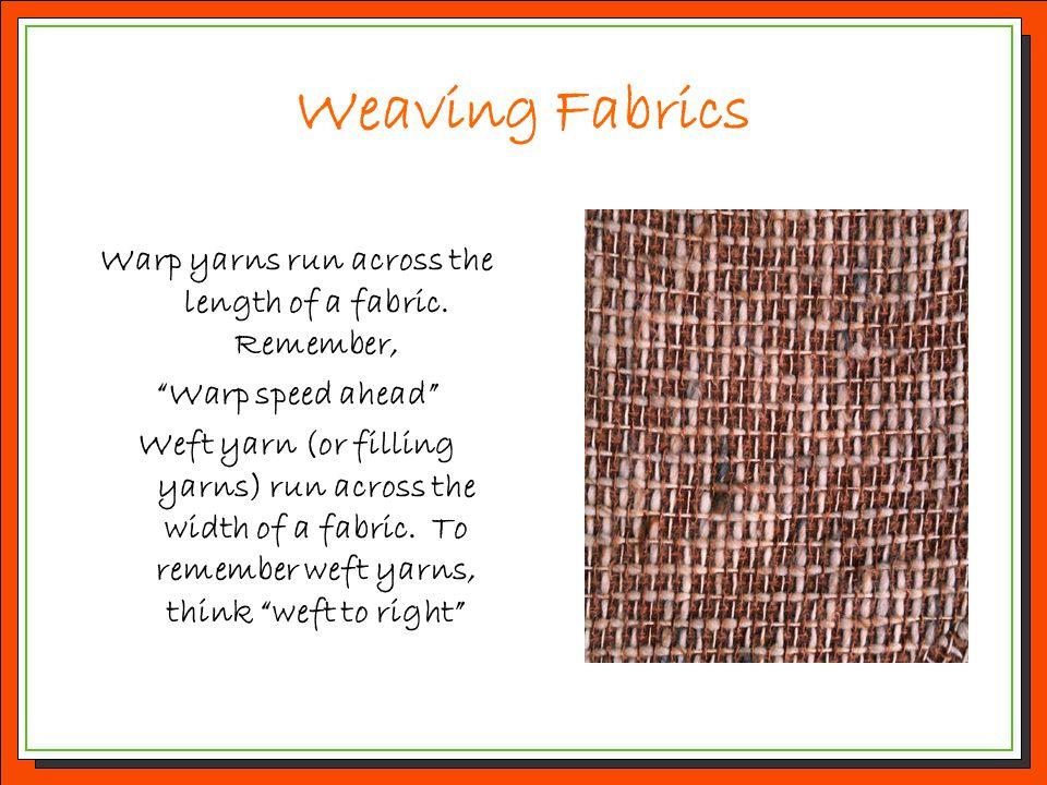 "Weaving Fabrics Warp yarns run across the length of a fabric. Remember, ""Warp speed ahead"" Weft yarn (or filling yarns) run across the width of a fabr"