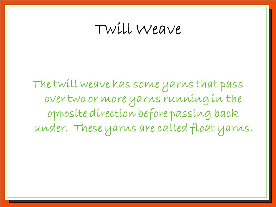 Twill Weave The twill weave has some yarns that pass over two or more yarns running in the opposite direction before passing back under. These yarns a