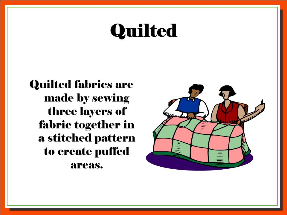 Quilted Quilted fabrics are made by sewing three layers of fabric together in a stitched pattern to create puffed areas.