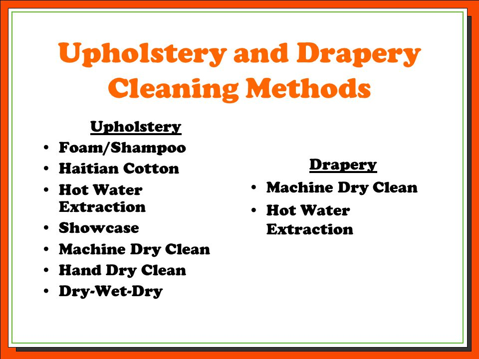 Upholstery and Drapery Cleaning Methods Upholstery Foam/Shampoo Haitian Cotton Hot Water Extraction Showcase Machine Dry Clean Hand Dry Clean Dry-Wet-