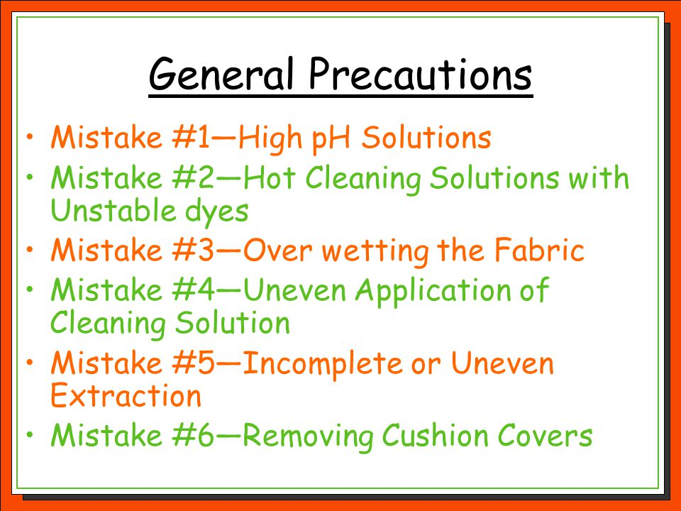 General Precautions Mistake #1—High pH Solutions Mistake #2—Hot Cleaning Solutions with Unstable dyes Mistake #3—Over wetting the Fabric Mistake #4—Un