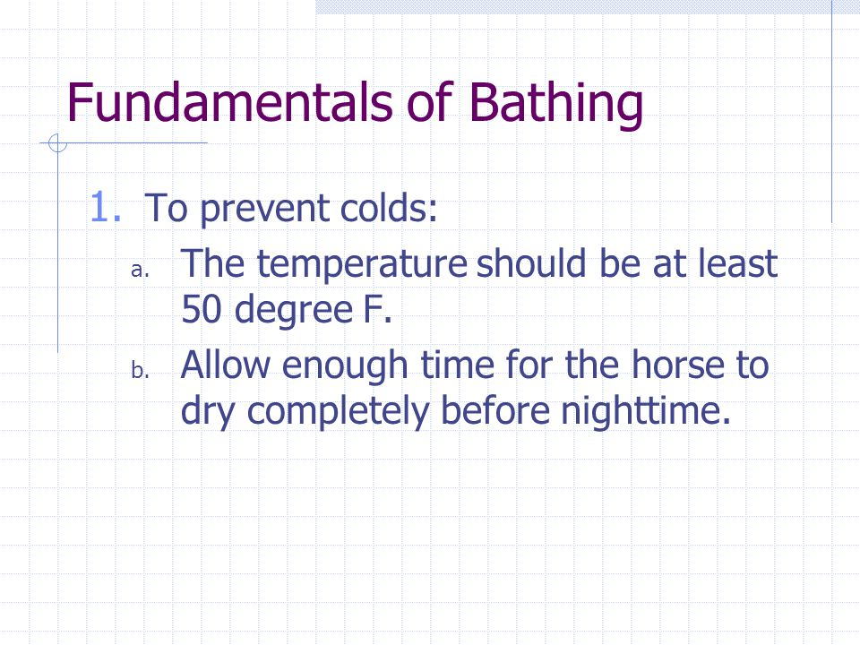 Fundamentals of Bathing 1. To prevent colds: a. The temperature should be at least 50 degree F. b. Allow enough time for the horse to dry completely b