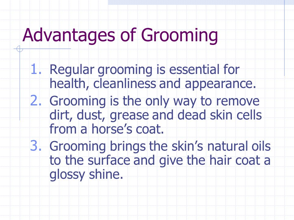 Advantages of Grooming 1. Regular grooming is essential for health, cleanliness and appearance. 2. Grooming is the only way to remove dirt, dust, grea