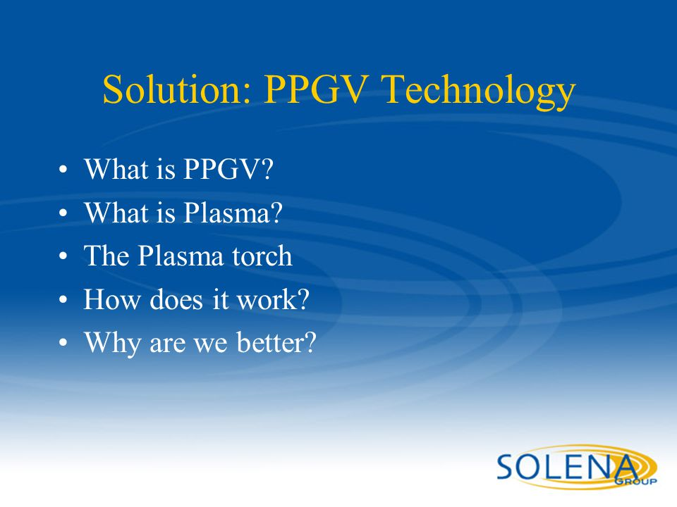Confidential - Solena Group13 Solution: PPGV Technology What is PPGV? What is Plasma? The Plasma torch How does it work? Why are we better?