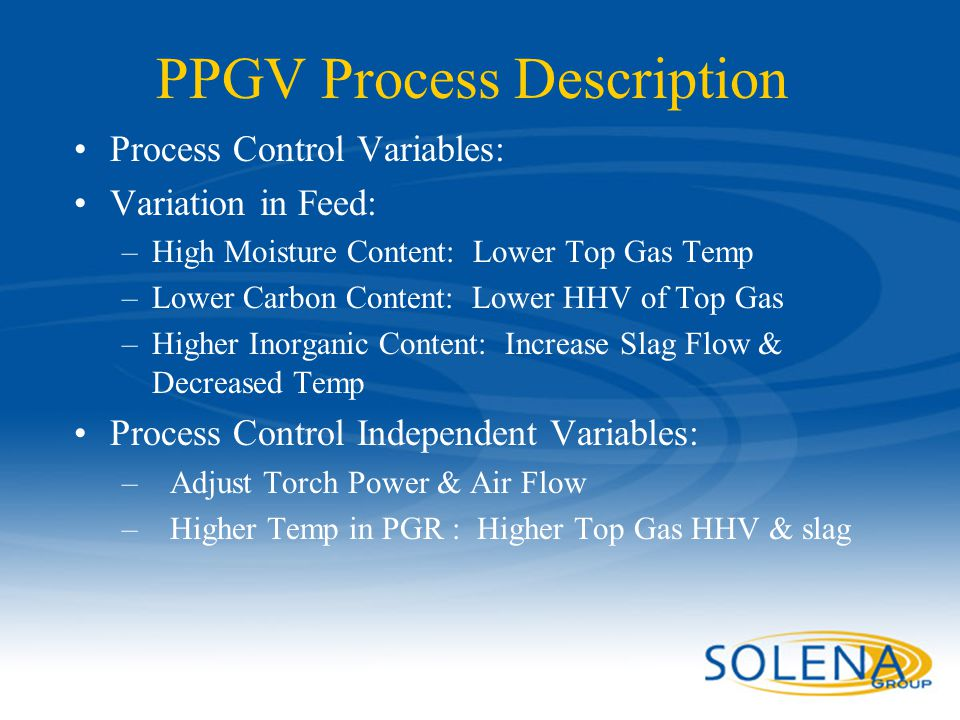 Confidential - Solena Group33 PPGV Process Description Process Control Variables: Variation in Feed: –High Moisture Content: Lower Top Gas Temp –Lower