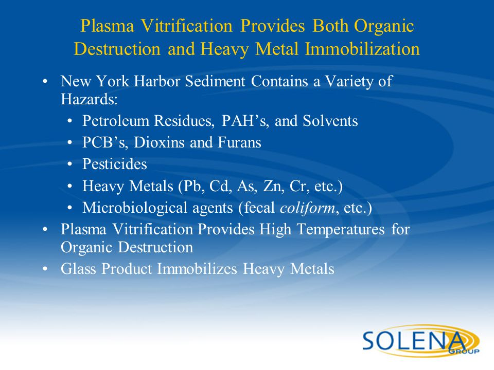 Plasma Vitrification Provides Both Organic Destruction and Heavy Metal Immobilization New York Harbor Sediment Contains a Variety of Hazards: Petroleu