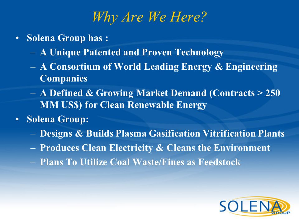 Why Are We Here? Solena Group has : –A Unique Patented and Proven Technology –A Consortium of World Leading Energy & Engineering Companies –A Defined