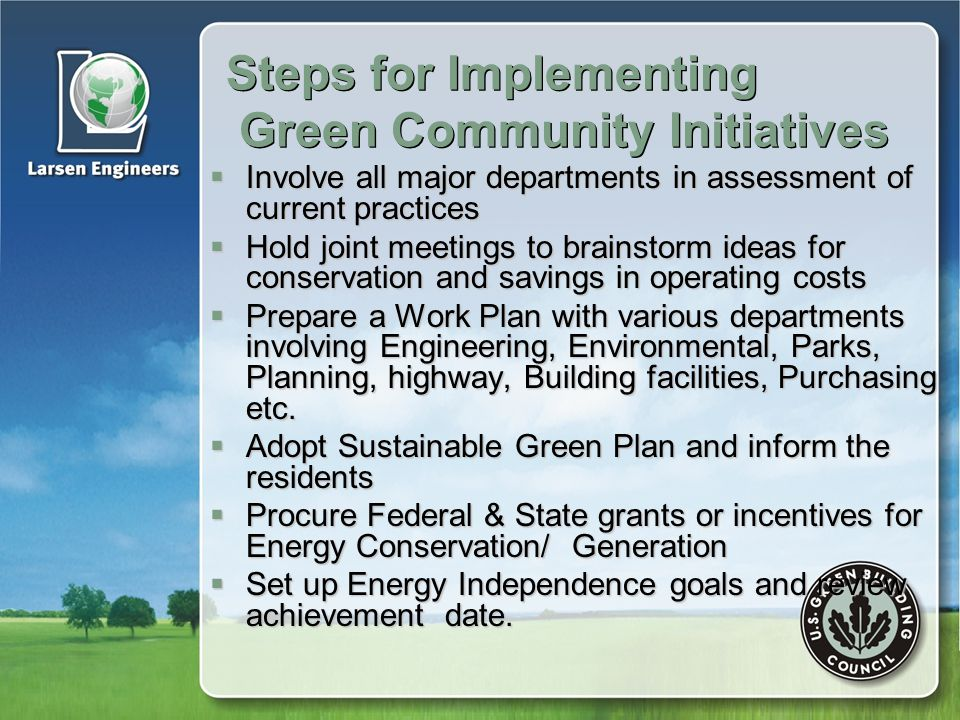 Steps for Implementing Green Community Initiatives  Involve all major departments in assessment of current practices  Hold joint meetings to brainstorm ideas for conservation and savings in operating costs  Prepare a Work Plan with various departments involving Engineering, Environmental, Parks, Planning, highway, Building facilities, Purchasing etc.