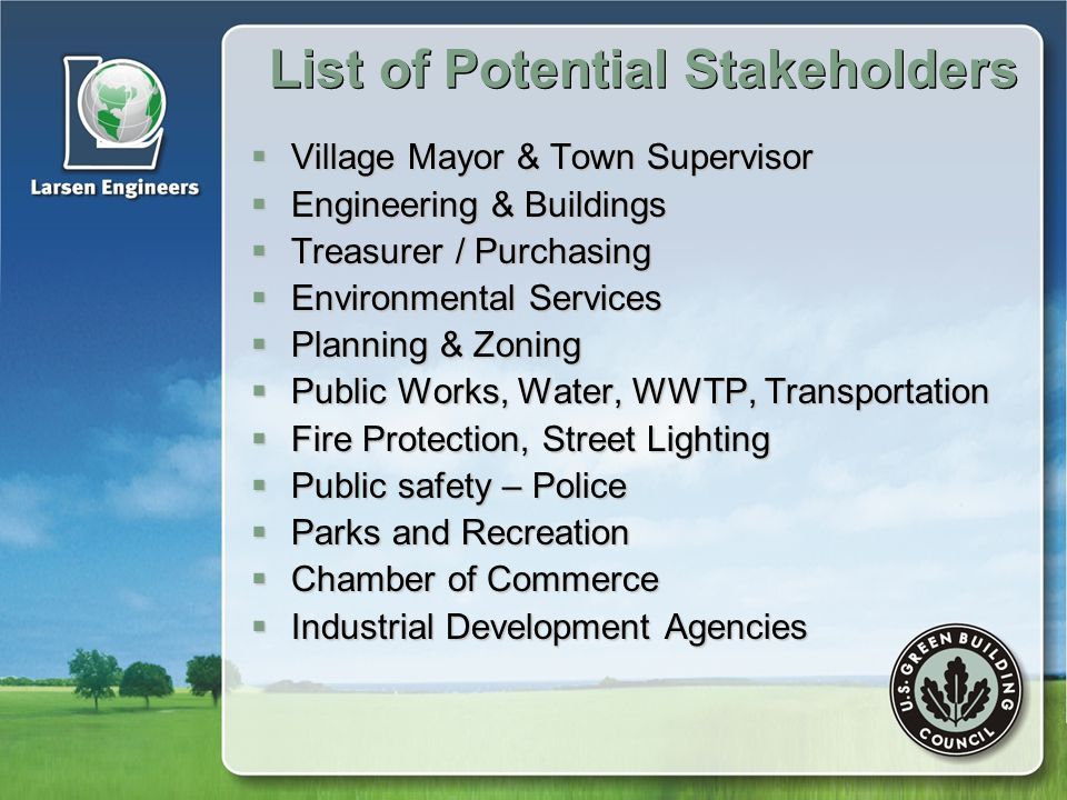 List of Potential Stakeholders  Village Mayor & Town Supervisor  Engineering & Buildings  Treasurer / Purchasing  Environmental Services  Planning & Zoning  Public Works, Water, WWTP, Transportation  Fire Protection, Street Lighting  Public safety – Police  Parks and Recreation  Chamber of Commerce  Industrial Development Agencies