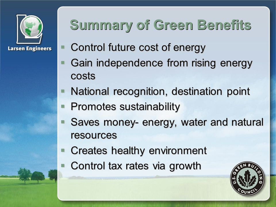 Summary of Green Benefits  Control future cost of energy  Gain independence from rising energy costs  National recognition, destination point  Promotes sustainability  Saves money- energy, water and natural resources  Creates healthy environment  Control tax rates via growth