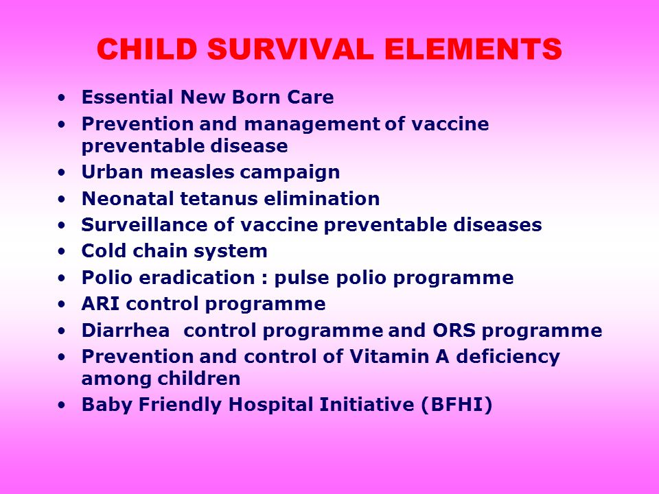CHILD SURVIVAL ELEMENTS Essential New Born Care Prevention and management of vaccine preventable disease Urban measles campaign Neonatal tetanus elimination Surveillance of vaccine preventable diseases Cold chain system Polio eradication : pulse polio programme ARI control programme Diarrhea control programme and ORS programme Prevention and control of Vitamin A deficiency among children Baby Friendly Hospital Initiative (BFHI)
