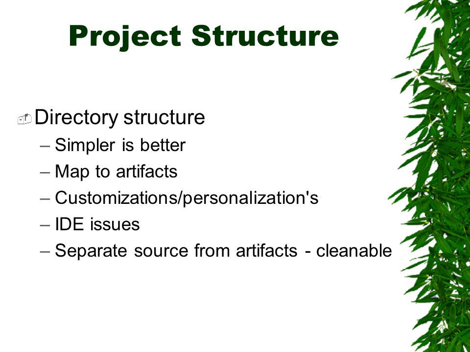 Project Structure  Directory structure –Simpler is better –Map to artifacts –Customizations/personalization s –IDE issues –Separate source from artifacts - cleanable