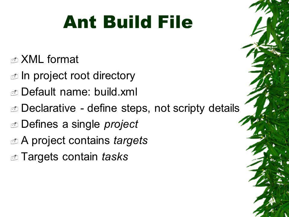 Ant Build File  XML format  In project root directory  Default name: build.xml  Declarative - define steps, not scripty details  Defines a single project  A project contains targets  Targets contain tasks