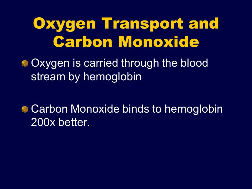 Oxygen Transport and Carbon Monoxide Oxygen is carried through the blood stream by hemoglobin Carbon Monoxide binds to hemoglobin 200x better.