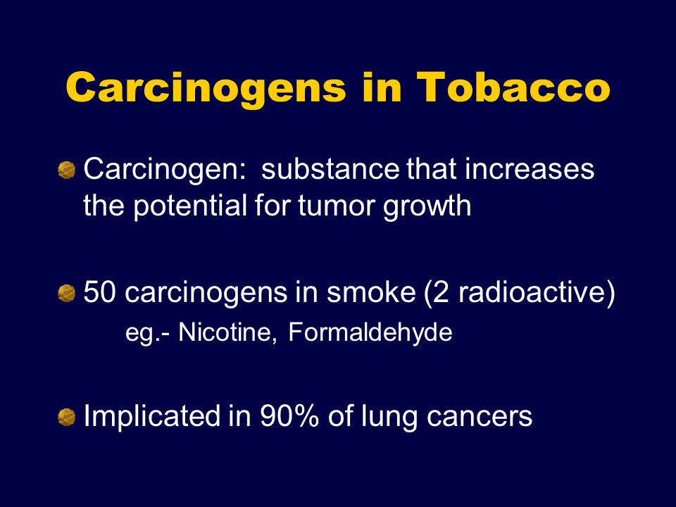 Carcinogens in Tobacco Carcinogen: substance that increases the potential for tumor growth 50 carcinogens in smoke (2 radioactive) eg.- Nicotine, Formaldehyde Implicated in 90% of lung cancers