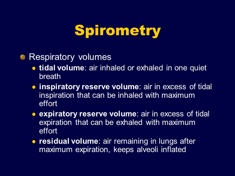 Respiratory volumes tidal volume: air inhaled or exhaled in one quiet breath inspiratory reserve volume: air in excess of tidal inspiration that can be inhaled with maximum effort expiratory reserve volume: air in excess of tidal expiration that can be exhaled with maximum effort residual volume: air remaining in lungs after maximum expiration, keeps alveoli inflated