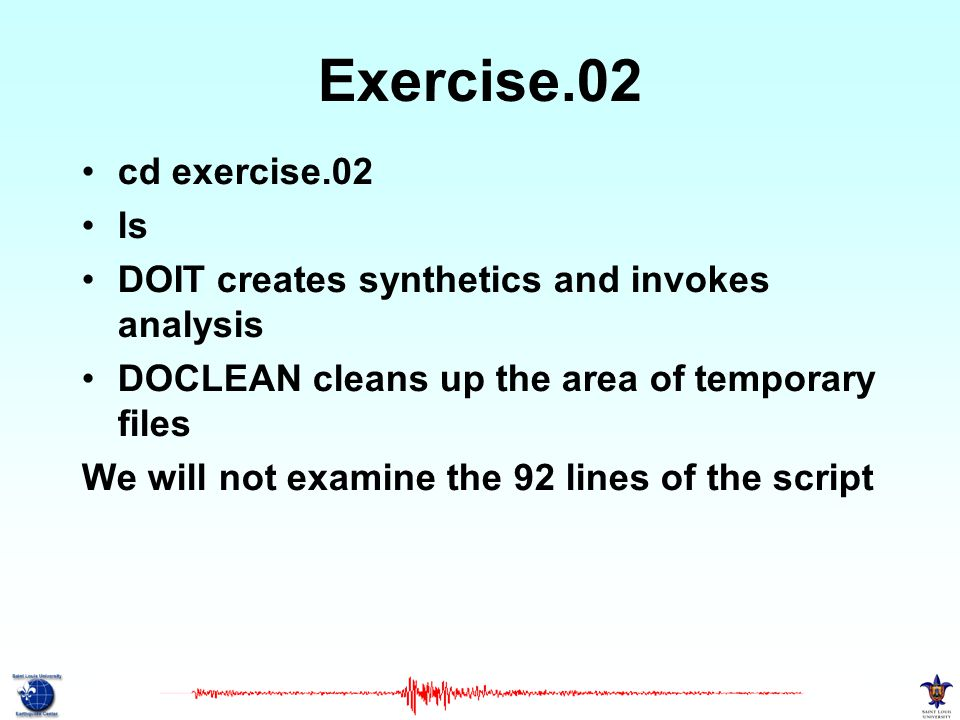 Exercise.02 cd exercise.02 ls DOIT creates synthetics and invokes analysis DOCLEAN cleans up the area of temporary files We will not examine the 92 lines of the script