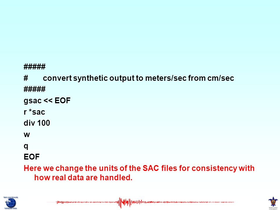 ##### # convert synthetic output to meters/sec from cm/sec ##### gsac << EOF r *sac div 100 w q EOF Here we change the units of the SAC files for consistency with how real data are handled.