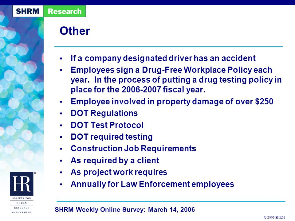 © 2006 SHRM SHRM Weekly Online Survey: March 14, 2006 Online Resources Drug Testing Toolkit- http://www.shrm.org/hrtools/toolkits_published/CMS_ 012779.asp http://www.shrm.org/hrtools/toolkits_published/CMS_ 012779.asp Drug Testing is required for commercial drivers - http://www.shrm.org/kc/solutions/articles/CMS_01609 3.asp http://www.shrm.org/kc/solutions/articles/CMS_01609 3.asp Drug Testing policy - http://www.shrm.org/hrtools/policies_published/CMS_ 009944.asp http://www.shrm.org/hrtools/policies_published/CMS_ 009944.asp Critical components of workplace drug testing - http://www.shrm.org/hrresources/whitepapers_publis hed/CMS_009212.asp http://www.shrm.org/hrresources/whitepapers_publis hed/CMS_009212.asp Be aware of applicable law before implementing drug testing - http://www.shrm.org/hrnews_published/archives/CMS _009973.asp http://www.shrm.org/hrnews_published/archives/CMS _009973.asp